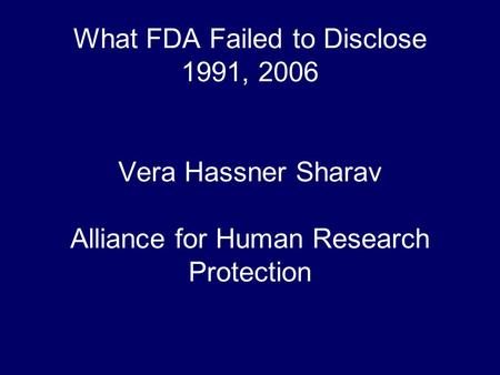 What FDA Failed to Disclose 1991, 2006 Vera Hassner Sharav Alliance for Human Research Protection.