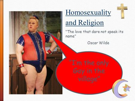 """I'm the only Gay in the village"" Homosexuality and Religion ""The love that dare not speak its name"" Oscar Wilde."