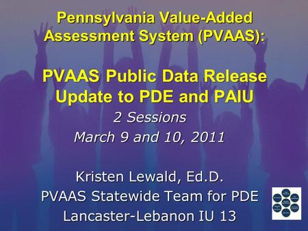 Pennsylvania Value-Added Assessment System (PVAAS): PVAAS Public Data Release Update to PDE and PAIU 2 Sessions March 9 and 10, 2011 Kristen Lewald, Ed.D.