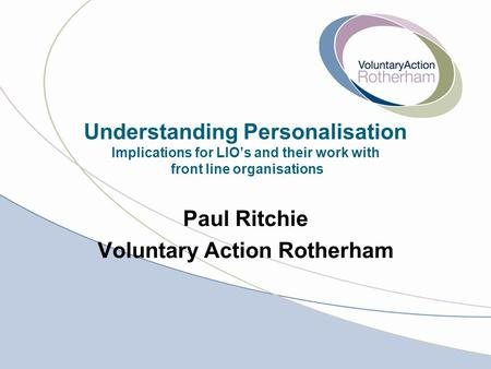 Understanding Personalisation Implications for LIO's and their work with front line organisations Paul Ritchie Voluntary Action Rotherham.