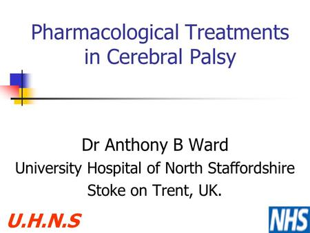 Pharmacological Treatments in Cerebral Palsy Dr Anthony B Ward University Hospital of North Staffordshire Stoke on Trent, UK. U.H.N.S.