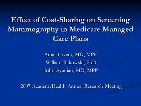 Effect of Cost-Sharing on Screening Mammography in Medicare Managed Care Plans Amal Trivedi, MD, MPH William Rakowski, PhD John Ayanian, MD, MPP 2007 AcademyHealth.