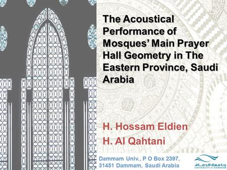 The Acoustical Performance of Mosques' Main Prayer Hall Geometry in The Eastern Province, Saudi Arabia H. Hossam Eldien H. Al Qahtani Dammam Univ., P O.