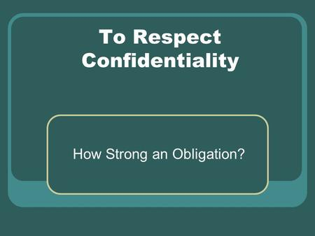 To Respect Confidentiality How Strong an Obligation?
