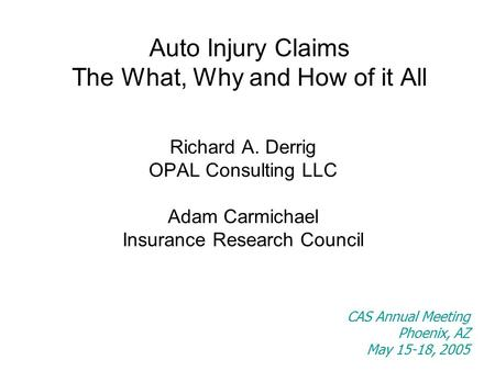 Auto Injury Claims The What, Why and How of it All Richard A. Derrig OPAL Consulting LLC Adam Carmichael Insurance Research Council CAS Annual Meeting.