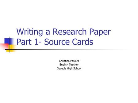 Writing a Research Paper Part 1- Source Cards Christina Powers English Teacher Osceola High School.