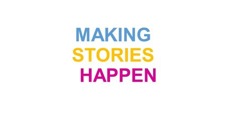 MAKING STORIES HAPPEN. creating give rise to bring into being originate.