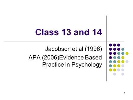 Class 13 and 14 Jacobson et al (1996) APA (2006)Evidence Based Practice in Psychology 1.
