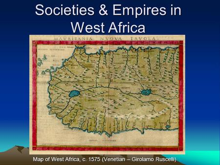 Societies & Empires in West Africa Map of West Africa, c. 1575 (Venetian – Girolamo Ruscelli)