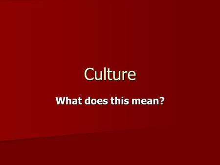 Culture What does this mean?. Culture – all the shared products of human groups. This includes both physical objects and the beliefs, values, and behaviors.