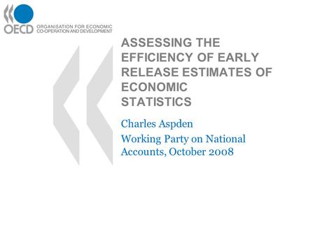 ASSESSING THE EFFICIENCY OF EARLY RELEASE ESTIMATES OF ECONOMIC STATISTICS Charles Aspden Working Party on National Accounts, October 2008.