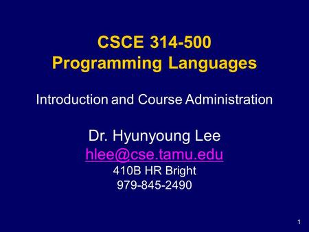 1 CSCE 314-500 Programming Languages Introduction and Course Administration Dr. Hyunyoung Lee 410B HR Bright 979-845-2490.