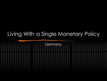 Living With a Single Monetary Policy Germany. Living With a Single Monetary Policy The Problem: Economic Inequality Effect on Germany Potential Solutions.
