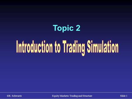©R. Schwartz Equity Markets: Trading and StructureSlide 1 Topic 2.