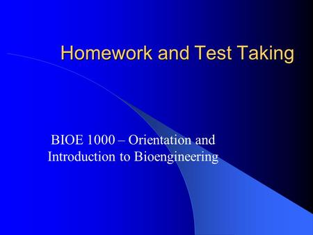 Homework and Test Taking BIOE 1000 – Orientation and Introduction to Bioengineering.