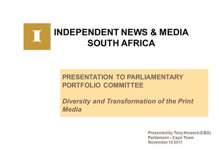 INDEPENDENT NEWS & MEDIA SOUTH AFRICA PRESENTATION TO PARLIAMENTARY PORTFOLIO COMMITTEE Diversity and Transformation of the Print Media Presented by Tony.