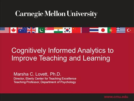 Cognitively Informed Analytics to Improve Teaching and Learning Marsha C. Lovett, Ph.D. Director, Eberly Center for Teaching Excellence Teaching Professor,
