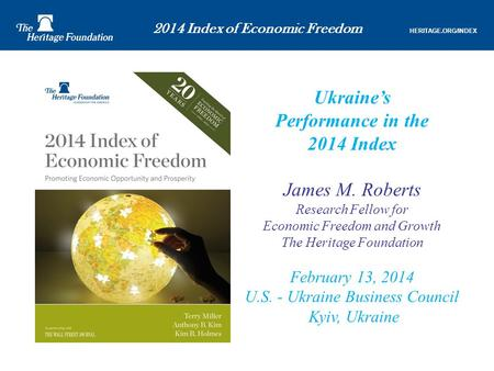 2014 Index of Economic Freedom HERITAGE.ORG/INDEX Ukraine's Performance in the 2014 Index James M. Roberts Research Fellow for Economic Freedom and Growth.