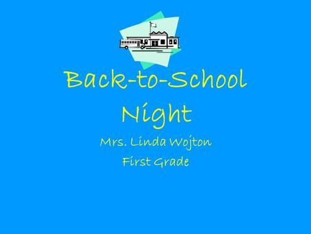 Back-to-School Night Mrs. Linda Wojton First Grade.