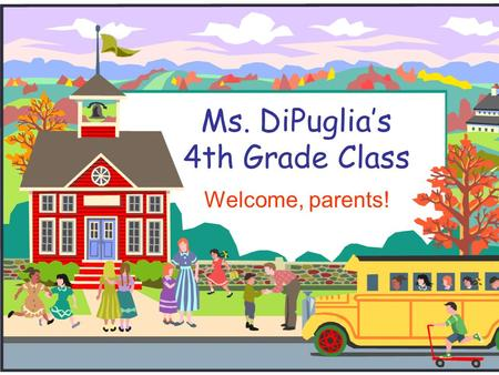 Ms. DiPuglia's 4th Grade Class Welcome, parents!.
