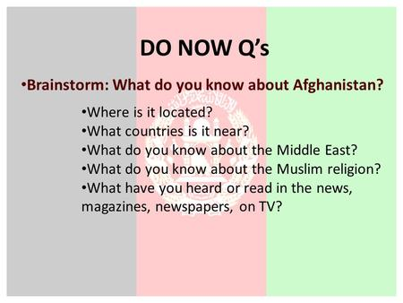 DO NOW Q's Brainstorm: What do you know about Afghanistan? Where is it located? What countries is it near? What do you know about the Middle East? What.