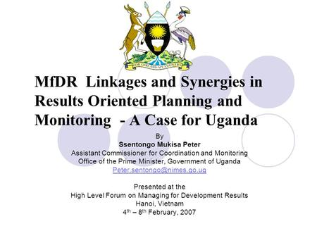 MfDR Linkages and Synergies in Results Oriented Planning and Monitoring - A Case for Uganda By Ssentongo Mukisa Peter Assistant Commissioner for Coordination.