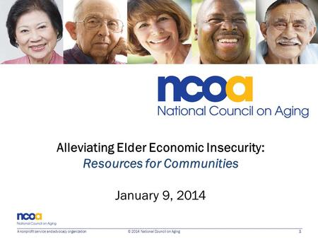 1 A nonprofit service and advocacy organization © 2014 National Council on Aging Alleviating Elder Economic Insecurity: Resources for Communities January.