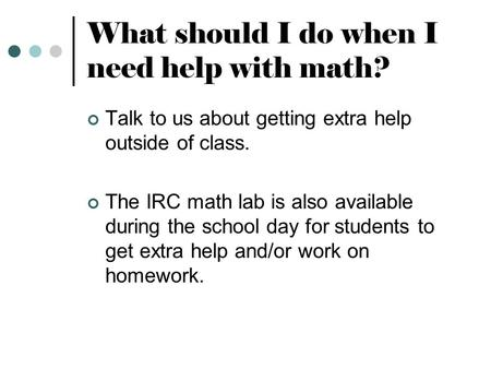 What should I do when I need help with math? Talk to us about getting extra help outside of class. The IRC math lab is also available during the school.