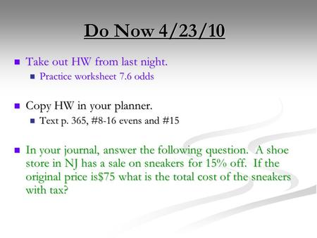 Do Now 4/23/10 Take out HW from last night. Take out HW from last night. Practice worksheet 7.6 odds Practice worksheet 7.6 odds Copy HW in your planner.