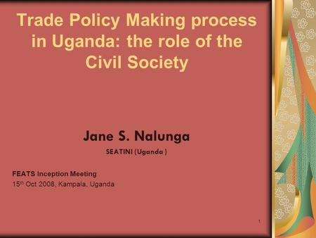 1 Trade Policy Making process in Uganda: the role of the Civil Society Jane S. Nalunga SEATINI (Uganda ) FEATS Inception Meeting 15 th Oct 2008, Kampala,