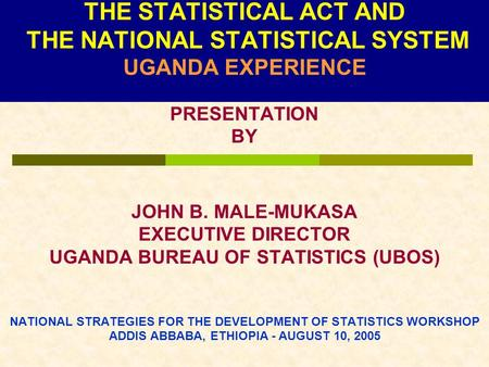 THE STATISTICAL ACT AND THE NATIONAL STATISTICAL SYSTEM UGANDA EXPERIENCE PRESENTATION BY JOHN B. MALE-MUKASA EXECUTIVE DIRECTOR UGANDA BUREAU OF STATISTICS.
