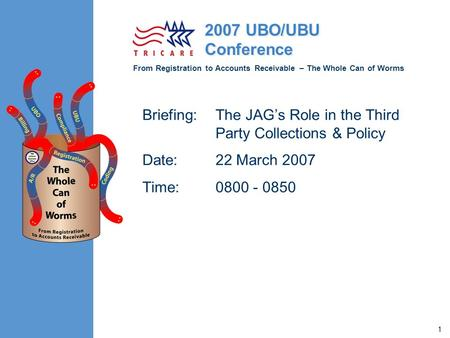 From Registration to Accounts Receivable – The Whole Can of Worms 2007 UBO/UBU Conference 1 Briefing:The JAG's Role in the Third Party Collections & Policy.