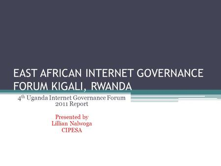 EAST AFRICAN INTERNET GOVERNANCE FORUM KIGALI, RWANDA 4 th Uganda Internet Governance Forum 2011 Report Presented by Lillian Nalwoga CIPESA.