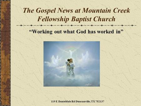 "The Gospel News at Mountain Creek Fellowship Baptist Church ""Working out what God has worked in"" 119 E Danieldale Rd Duncanville, TX 752137."