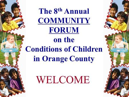 The 8 th Annual COMMUNITY FORUM on the Conditions of Children in Orange County WELCOME.