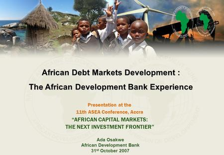 Presentation at the 11th ASEA Conference, Accra Ada Osakwe African Development Bank 31 st October 2007 African Debt Markets Development : The African Development.