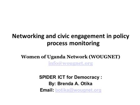 Networking and civic engagement in policy process monitoring Women of Uganda Network (WOUGNET) SPIDER ICT for Democracy : By: Brenda A.