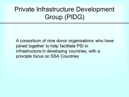 Private Infrastructure Development Group (PIDG) A consortium of nine donor organisations who have joined together to help facilitate PSI in infrastructure.