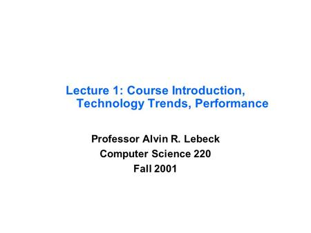 Lecture 1: Course Introduction, Technology Trends, Performance Professor Alvin R. Lebeck Computer Science 220 Fall 2001.