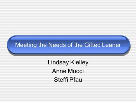 Meeting the Needs of the Gifted Leaner Lindsay Kielley Anne Mucci Steffi Pfau.