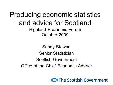 Producing economic statistics and advice for Scotland Highland Economic  Forum October 2009 Sandy Stewart Senior Statistician