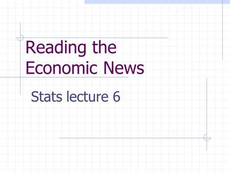 Reading the Economic News Stats lecture 6. Goals for Lecture 6 Learn to construct a price index number. Learn to use the Consumer Price Index to compare.