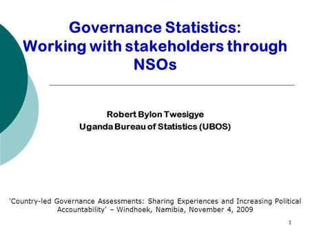 1 Robert Bylon Twesigye Uganda Bureau of Statistics (UBOS) 'Country-led Governance Assessments: Sharing Experiences and Increasing Political Accountability'