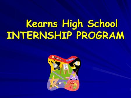 Kearns High School INTERNSHIP PROGRAM. BENEFITS OF AN INTERNSHIP EXPLORE A CAREER Apply knowledge and skills you learn at school---- See the relevance.
