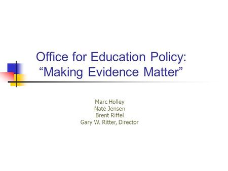 "Office for Education Policy: ""Making Evidence Matter"" Marc Holley Nate Jensen Brent Riffel Gary W. Ritter, Director."