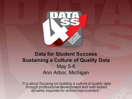 "Data for Student Success Sustaining a Culture of Quality Data May 5-6 Ann Arbor, Michigan ""It is about focusing on building a culture of quality data through."