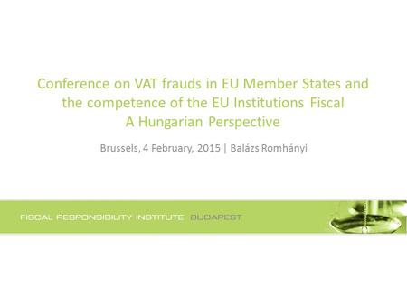 Conference on VAT frauds in EU Member States and the competence of the EU Institutions Fiscal A Hungarian Perspective Brussels, 4 February, 2015 | Balázs.