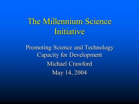 The Millennium Science Initiative Promoting Science and Technology Capacity for Development Michael Crawford May 14, 2004.
