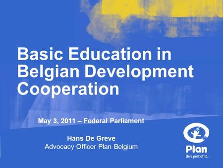 May 3, 2011 – Federal Parliament Hans De Greve Advocacy Officer Plan Belgium Basic Education in Belgian Development Cooperation.