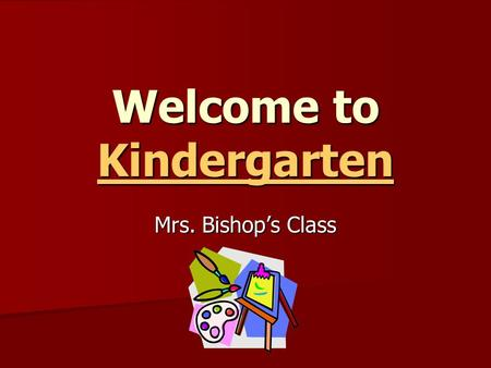 Welcome to Kindergarten Kindergarten Mrs. Bishop's Class.